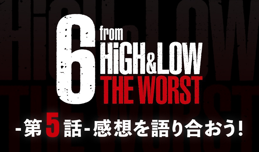 『6 from HiGH&LOW THE WORST 第5話』感想を語り合おう!